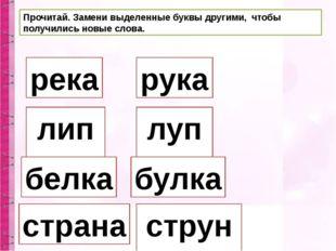 Прочитай. Замени выделенные буквы другими, чтобы получились новые слова. река