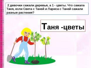 2 девочки сажали деревья, а 1 - цветы. Что сажала Таня, если Света с Таней и