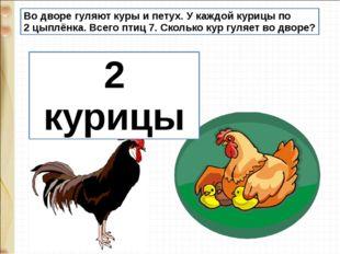 Во дворе гуляют куры и петух. У каждой курицы по 2 цыплёнка. Всего птиц 7. Ск