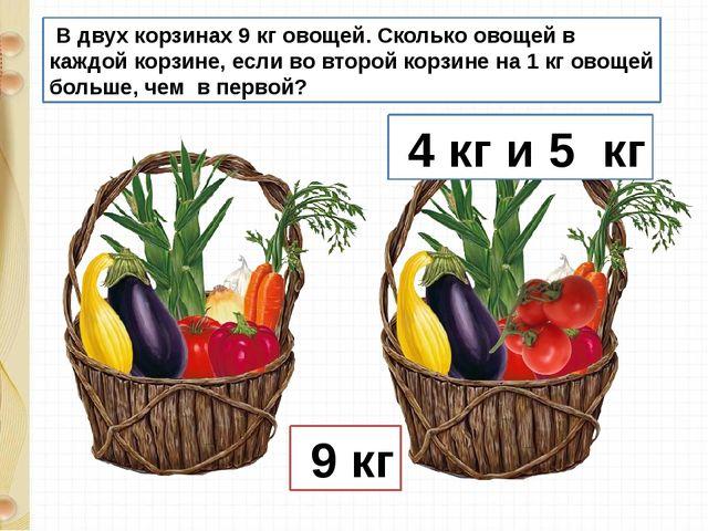 В двух корзинах 9 кг овощей. Сколько овощей в каждой корзине, если во второй...