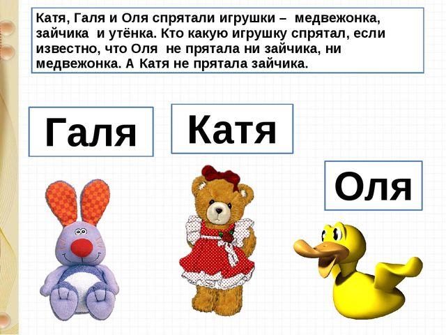 Катя, Галя и Оля спрятали игрушки – медвежонка, зайчика и утёнка. Кто какую и...