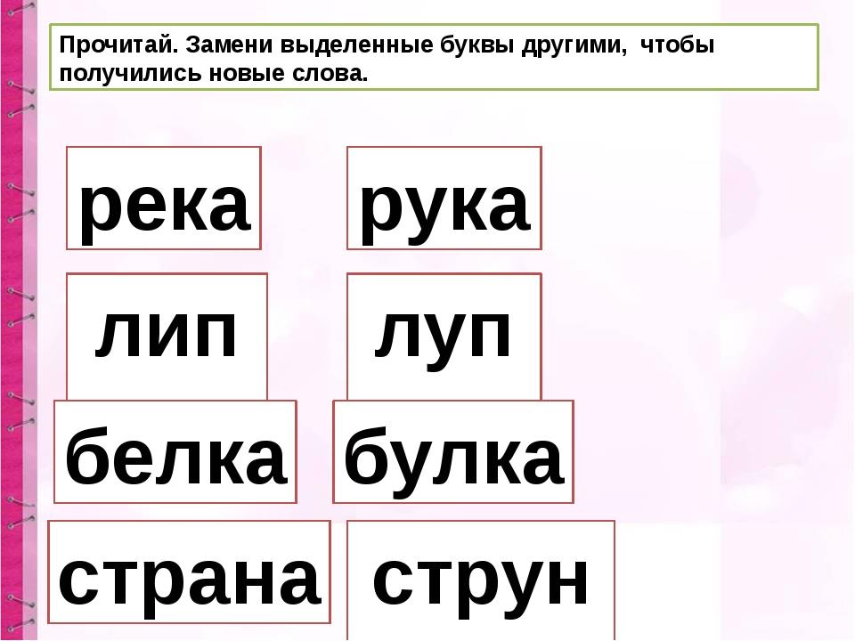 Прочитай. Замени выделенные буквы другими, чтобы получились новые слова. река...