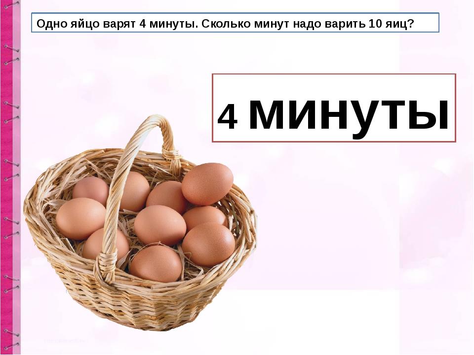 Одно яйцо варят 4 минуты. Сколько минут надо варить 10 яиц? 4 минуты