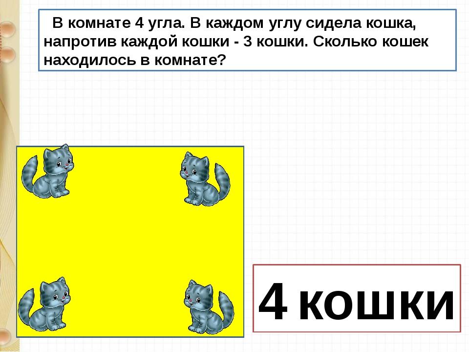 В комнате 4 угла. В каждом углу сидела кошка, напротив каждой кошки - 3 кошк...