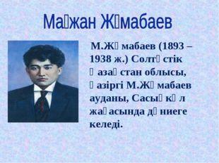 М.Жұмабаев (1893 – 1938 ж.) Солтүстік Қазақстан облысы, қазіргі М.Жұмабаев а