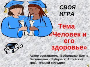 Тема «Человек и его здоровье» Автор-составитель: Бобровская Елена Васильевна,