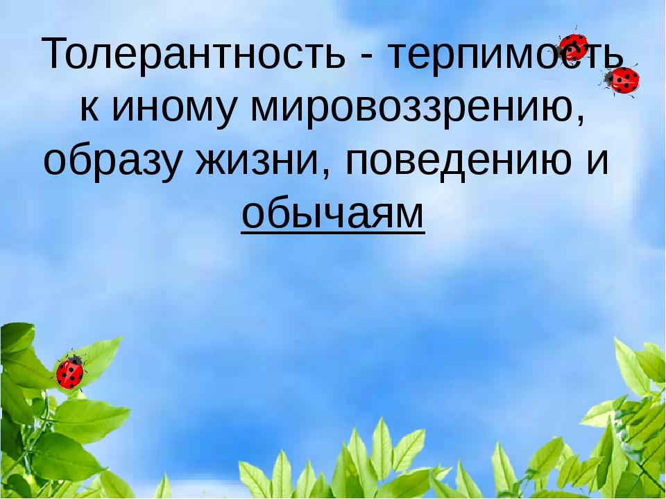 Толерантность-терпимость к иномумировоззрению,образу жизни, поведению и...
