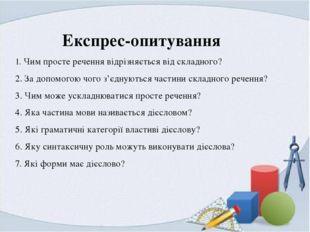 Експрес-опитування 1. Чим просте речення відрізняється від складного? 2. За