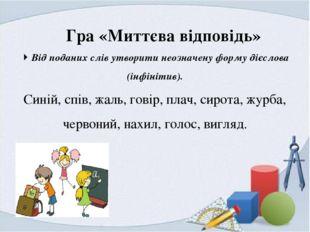 Гра «Миттєва відповідь»  Від поданих слів утворити неозначену форму дієслов