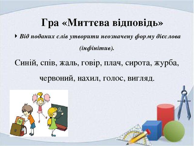 Гра «Миттєва відповідь»  Від поданих слів утворити неозначену форму дієслов...