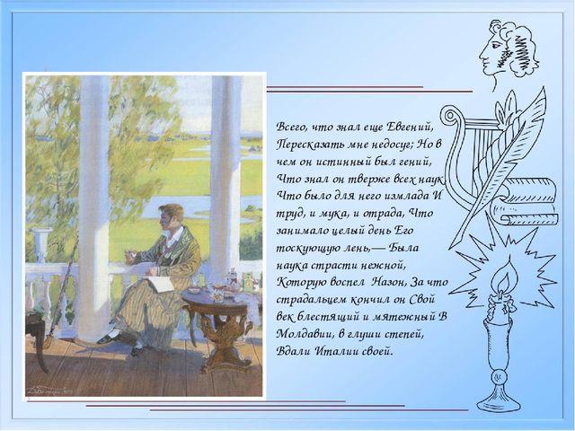 Всего, что знал еще Евгений, Пересказать мне недосуг; Но в чем он истинный бы...