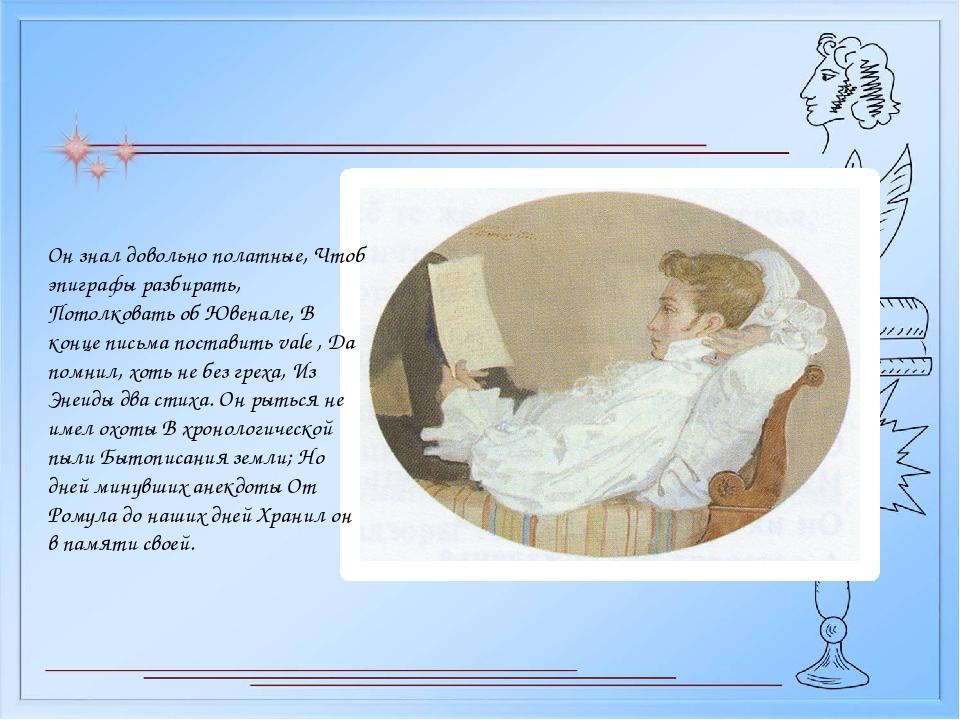 Он знал довольно полатные, Чтоб эпиграфы разбирать, Потолковать об Ювенале, В...