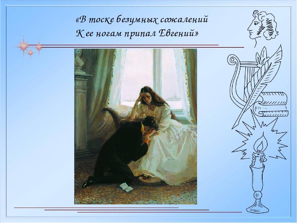 «В тоске безумных сожалений К ее ногам припал Евгений»