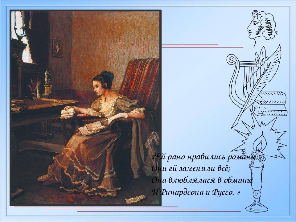 «Ей рано нравились романы; Они ей заменяли всё; Она влюблялася в обманы И...