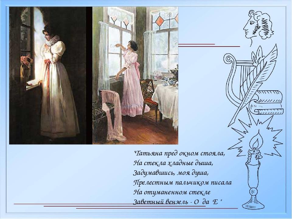 """Татьяна пред окном стояла, На стекла хладные дыша, Задумавшись, моя душа, Пр..."