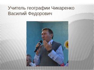 Учитель географии Чикаренко Василий Федорович
