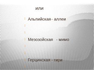 или Альпийская- аллеи   Мезозойская- мимо   Герцинская- гири   Калед