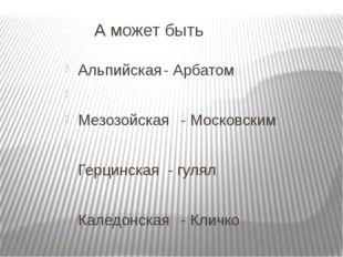 А может быть Альпийская- Арбатом  Мезозойская- Московским  Герцинская -