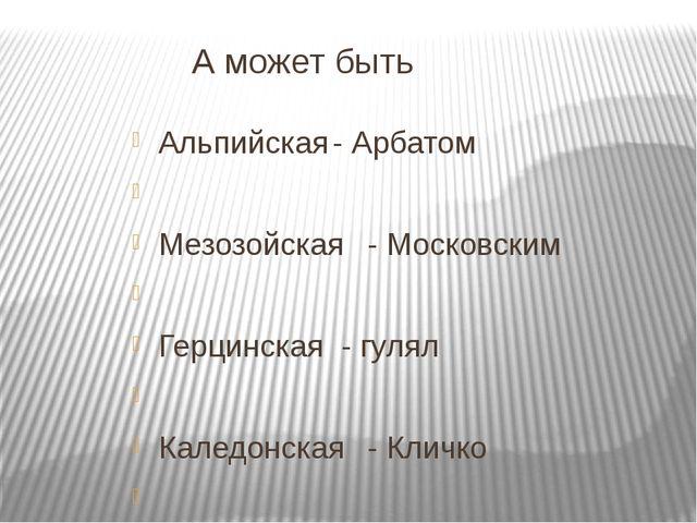 А может быть Альпийская- Арбатом  Мезозойская- Московским  Герцинская -...