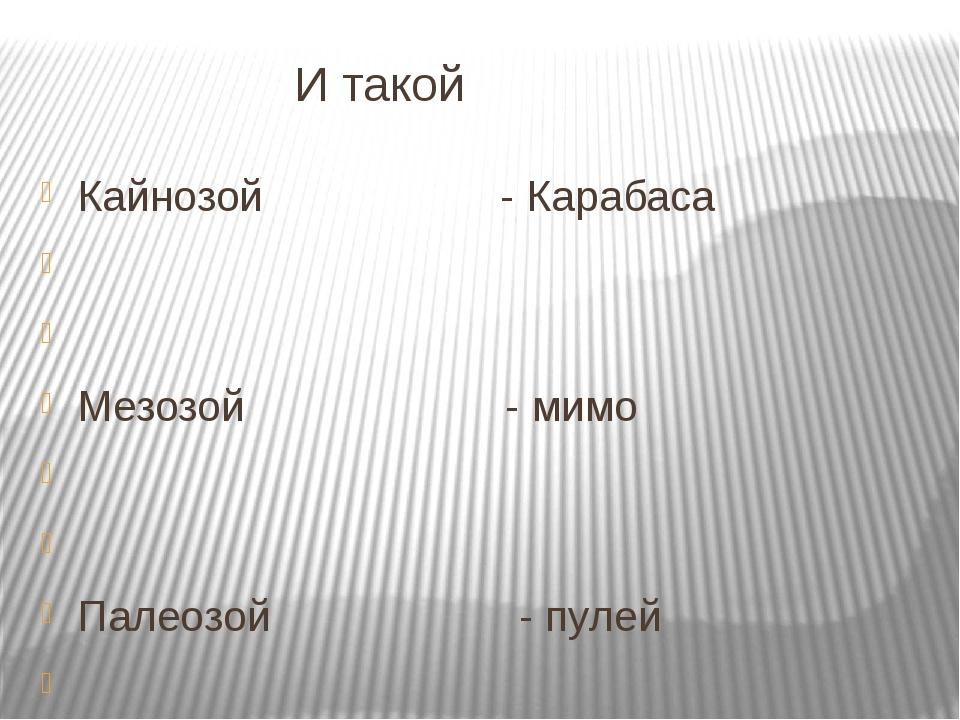 И такой Кайнозой - Карабаса   Мезозой - мимо   Палеозой - пулей  Протеро...