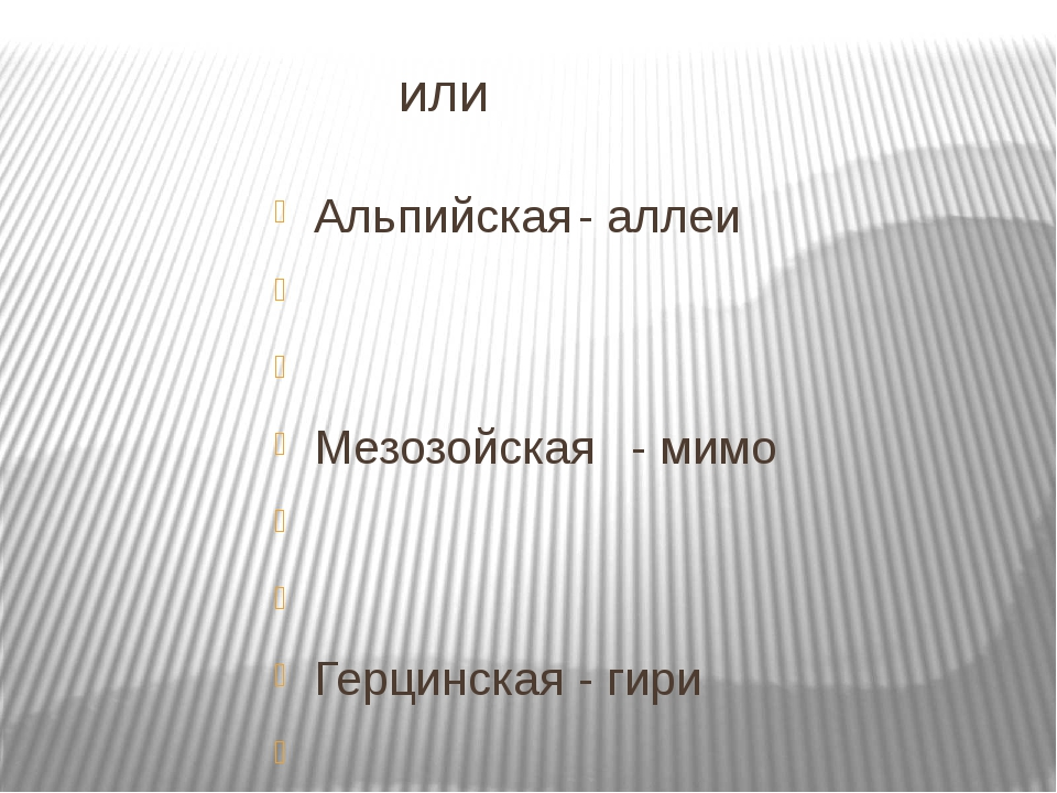 или Альпийская- аллеи   Мезозойская- мимо   Герцинская- гири   Калед...