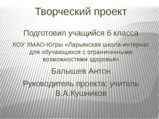 Творческий проект Подготовил учащийся 6 класса КОУ ХМАО-Югры «Ларьякская школ