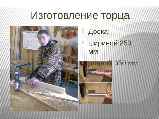 Изготовление торца Доска: шириной 250 мм длиной 350 мм