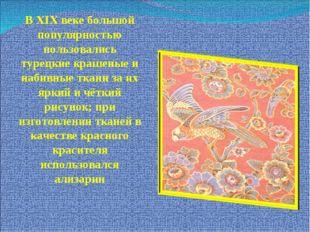 В XIX веке большой популярностью пользовались турецкие крашеные и набивные тк