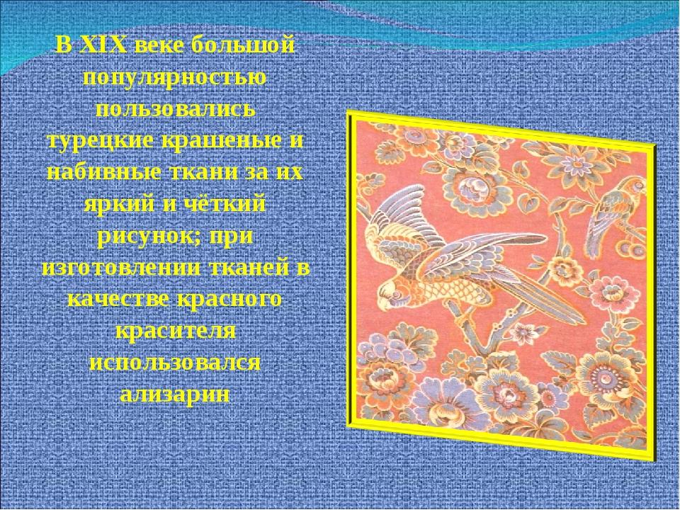 В XIX веке большой популярностью пользовались турецкие крашеные и набивные тк...