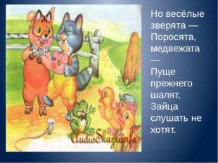 Но весёлые зверята — Поросята, медвежата — Пуще прежнего шалят, Зайца слуш