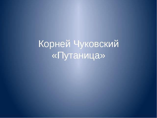 Корней Чуковский «Путаница»