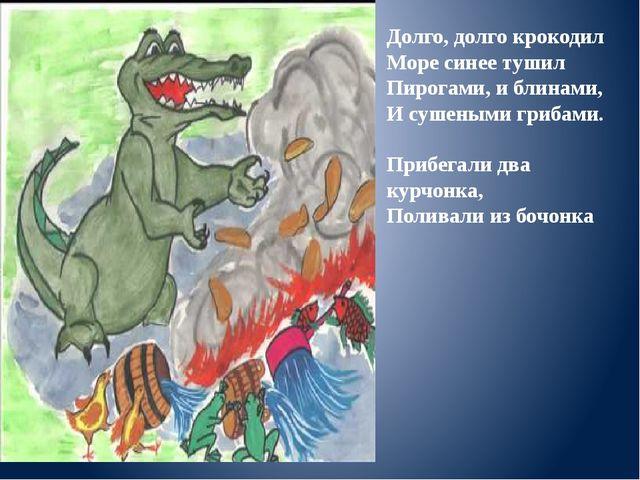 Долго, долго крокодил Море синее тушил Пирогами, и блинами, И сушеными гриб...