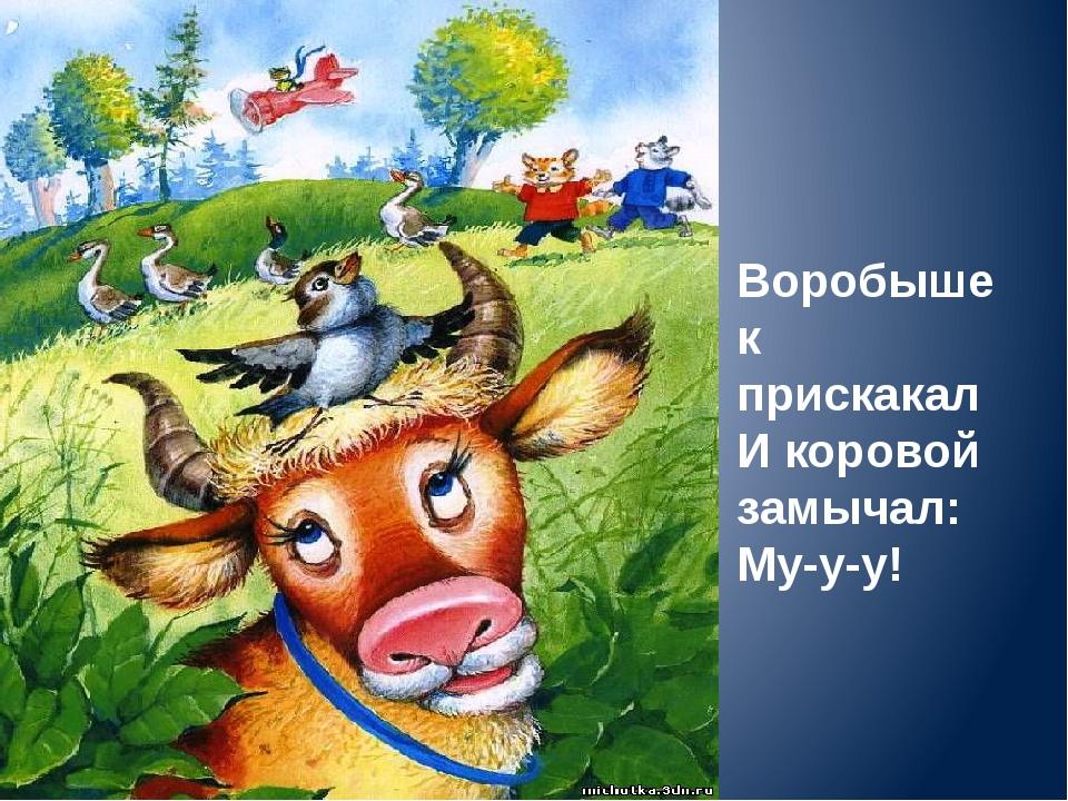 Воробышек прискакал И коровой замычал: Му-у-у!