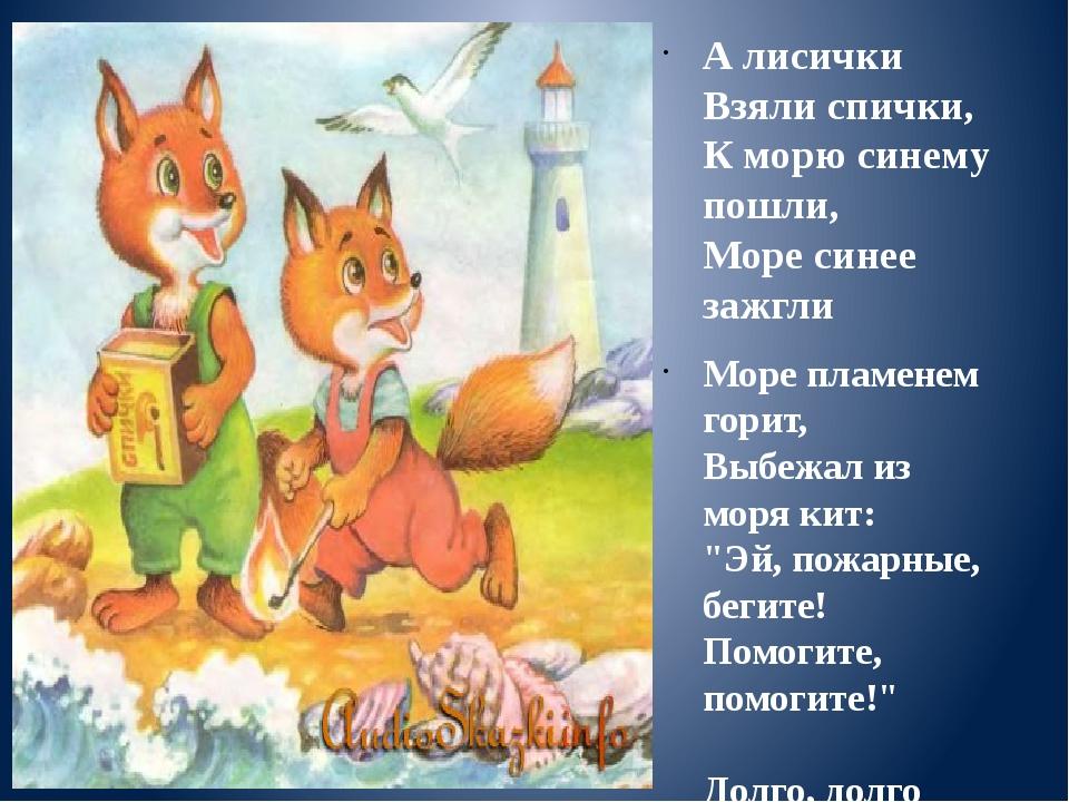 А лисички Взяли спички, К морю синему пошли, Море синее зажгли Море пламенем...