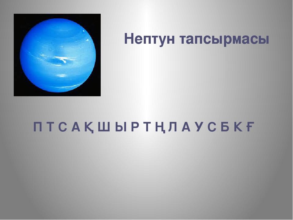 Нептун тапсырмасы П Т С А Қ Ш Ы Р Т Ң Л А У С Б К Ғ