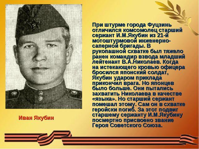 При штурме города Фуцзинь отличился комсомолец старший сержант И.М.Якубин из...