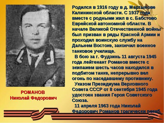 РОМАНОВ Николай Федорович Родился в 1916 году в д. Мартынове Калининской обла...