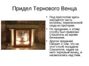 Придел Тернового Венца Под престолом здесь находится часть колонны, перенесен