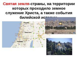 Святая земля-страны, на территории которых проходило земное служение Христа,