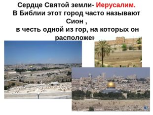 Сердце Святой земли- Иерусалим. В Библии этот город часто называют Сион , в ч