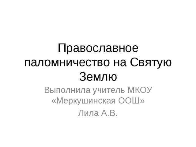 Православное паломничество на Святую Землю Выполнила учитель МКОУ «Меркушинск...