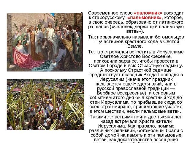 Современное слово «паломник» восходит к старорусскому «пальмовник», которое,...