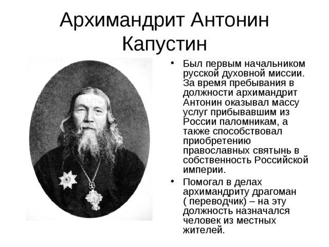 Архимандрит Антонин Капустин Был первым начальником русской духовной миссии....