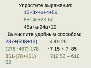 Упростите выражения: 15+3x+x+4+5x 8+14с+23-6с 45а+а-24а+22 Вычислите удобным