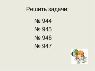 Решить задачи: № 944 № 945 № 946 № 947