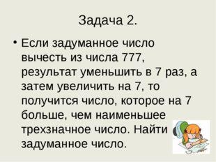 Задача 2. Если задуманное число вычесть из числа 777, результат уменьшить в 7