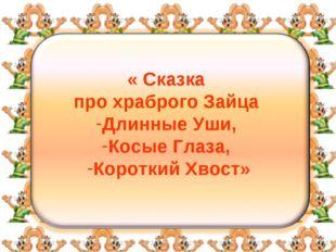 « Сказка про храброго Зайца Длинные Уши, Косые Глаза, Короткий Хвост»