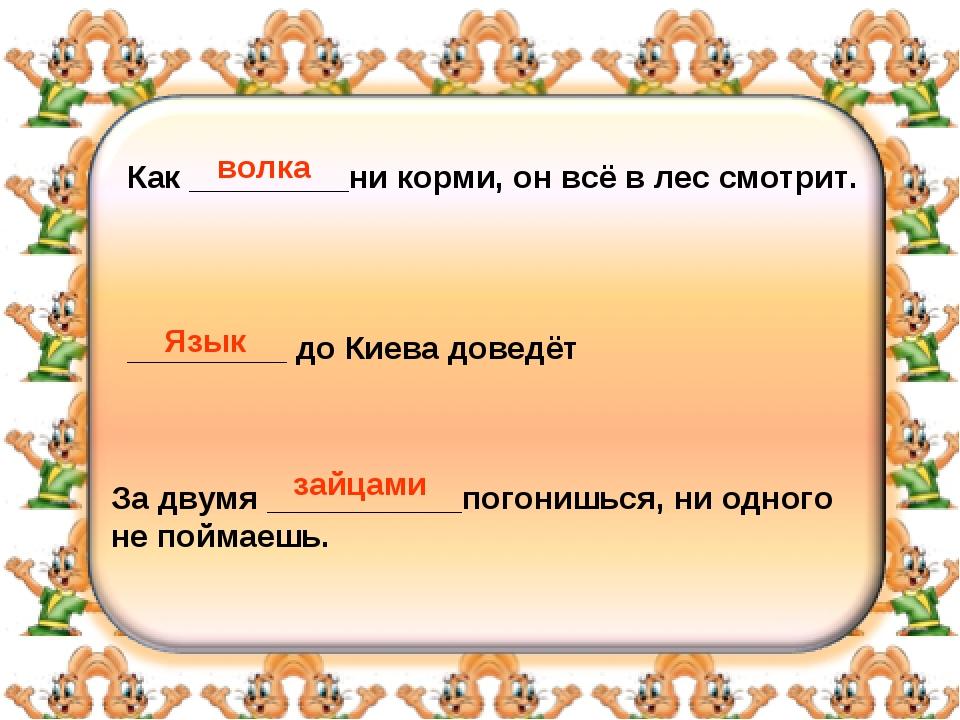 Как _________ни корми, он всё в лес смотрит. _________ до Киева доведёт За дв...