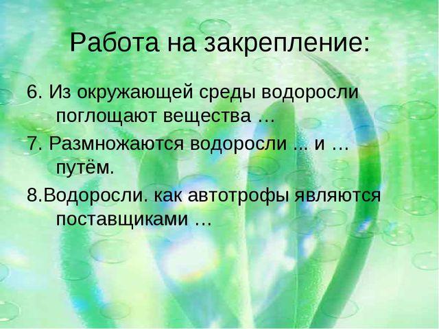 Работа на закрепление: 6. Из окружающей среды водоросли поглощают вещества …...