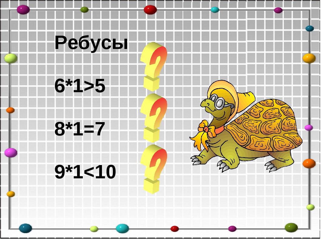 Ребусы 6*1>5 8*1=7 9*1